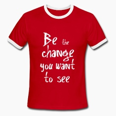 Be the change you want to see T-Shirts