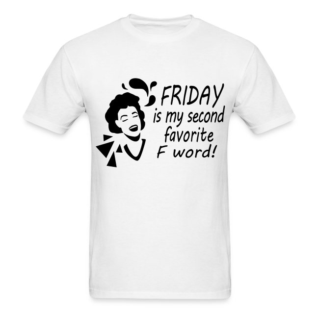 Friday is my 2nd fav F word..