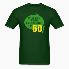 Of course I know everything, I'm 60 T-Shirts