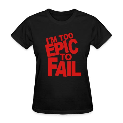 I'm too Epic to Fail (Girls) - Women's T-Shirt