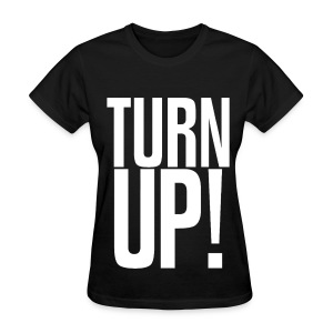 Turn Up! Womens GIrls T Shirt - Women's T-Shirt