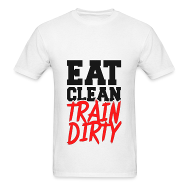 Eat Clean, TRAIN DIRTY! T-Shirts