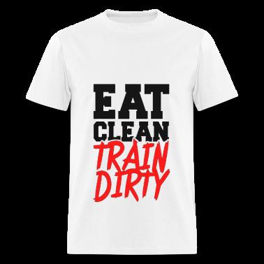 Eat Clean, TRAIN DIRTY! T-Shirts