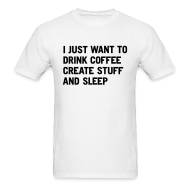 T-Shirts ~ Men's T-Shirt ~ I just want to drink coffee create stuff and sleep T-Shirt