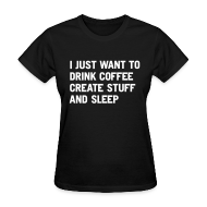 Women's T-Shirts ~ Women's T-Shirt ~ I just want to drink coffee create stuff and sleep T-Shirt