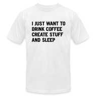 T-Shirts ~ Men's T-Shirt by American Apparel ~ I just want to drink coffee create stuff and sleep T-Shirt