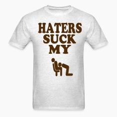 HATERS SUCK MY DICK T-Shirts
