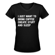 Women's T-Shirts ~ Women's V-Neck T-Shirt ~ I just want to drink coffee create stuff and sleep V-Neck T-Shirt