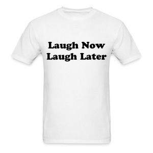 Laugh Now Laugh Later  - Men's T-Shirt