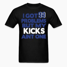 I GOT 99 PROBLEMS BUT MY KICKS AIN'T ONE T-Shirts