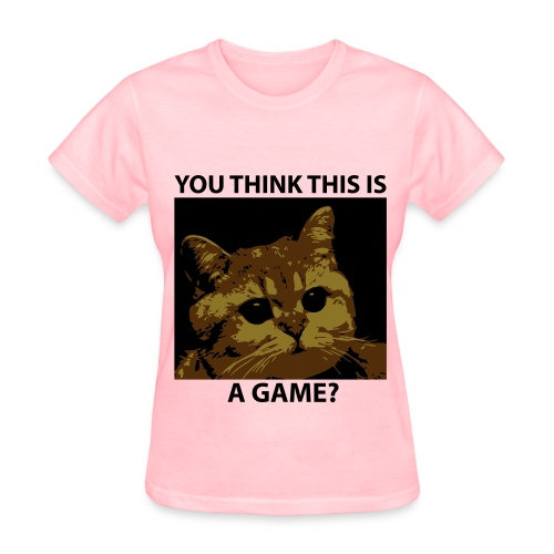 You Think This Is A Game? Women TShirt - Women's T-Shirt