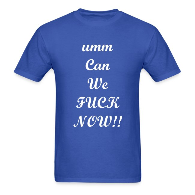 ummCan We Fuck Now- T-Shirt