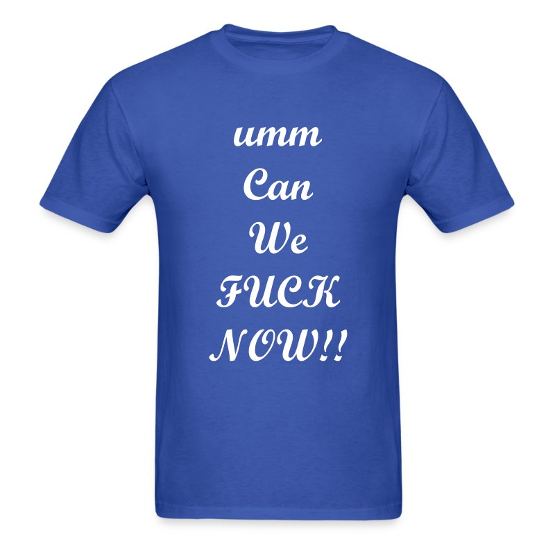 ummCan We Fuck Now- T-Shirt - Men's T-Shirt