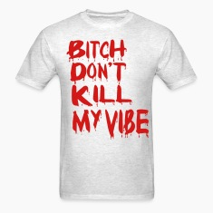 BITCH DON'T KILL MY VIBE T-Shirts