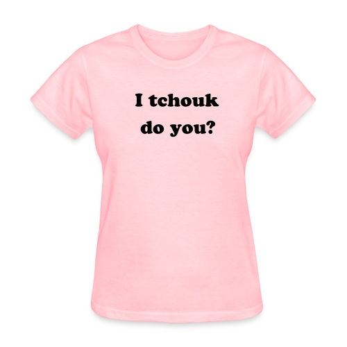 I Tchouk do you  - Women's T-Shirt