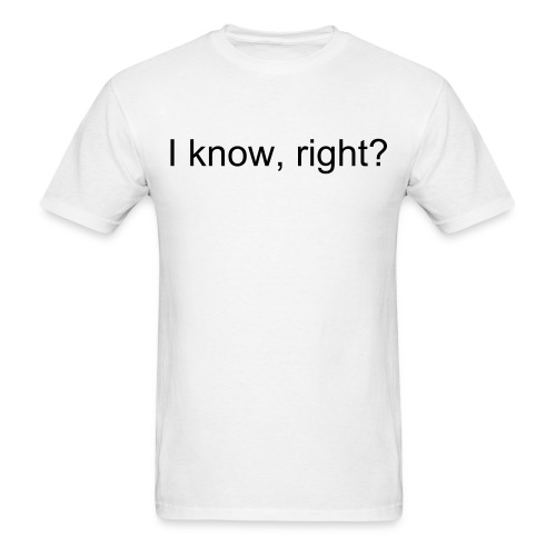 I know, right? - Men's T-Shirt