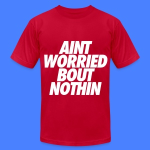 Aint Worried Bout Nothin T-Shirts - Men's T-Shirt by American Apparel