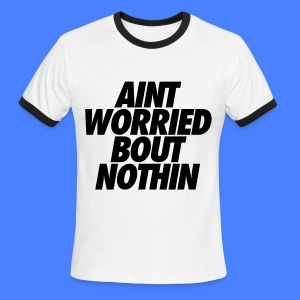 Aint Worried Bout Nothin T-Shirts - Men's Ringer T-Shirt