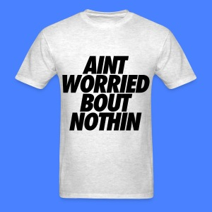 Aint Worried Bout Nothin T-Shirts - Men's T-Shirt
