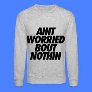 Aint Worried Bout Nothin Long Sleeve Shirts - Crewneck Sweatshirt