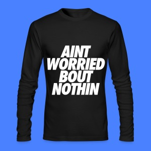 Aint Worried Bout Nothin Long Sleeve Shirts - Men's Long Sleeve T-Shirt by Next Level