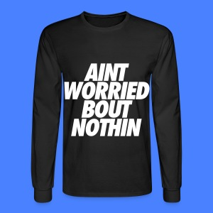 Aint Worried Bout Nothin Long Sleeve Shirts - Men's Long Sleeve T-Shirt