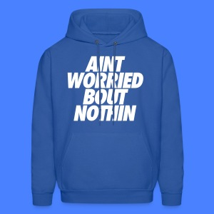 Aint Worried Bout Nothin Hoodies - Men's Hoodie