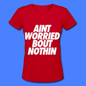 Aint Worried Bout Nothin Women's T-Shirts - Women's V-Neck T-Shirt