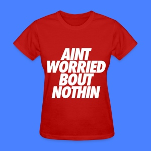 Aint Worried Bout Nothin Women's T-Shirts - Women's T-Shirt