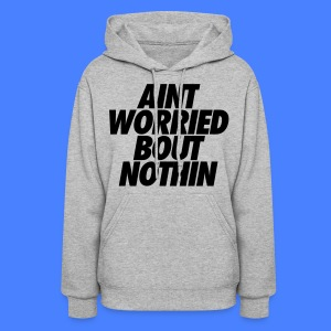 Aint Worried Bout Nothin Hoodies - Women's Hoodie