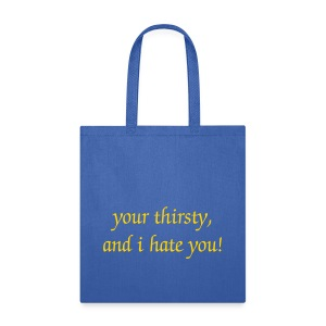 your thirsty and i hate you - Tote Bag