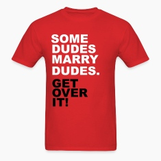 Some Dudes Marry Dudes. Get Over It! T-Shirts