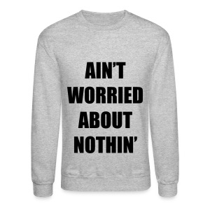 Ain't Worried About Nothin Rap Lyrics Crewneck Sweatshirt - Crewneck Sweatshirt