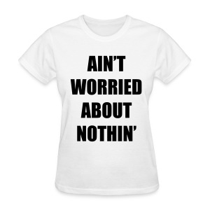 Ain't Worried About Nothin Rap Lyrics Women Girls T Shirt - Women's T-Shirt
