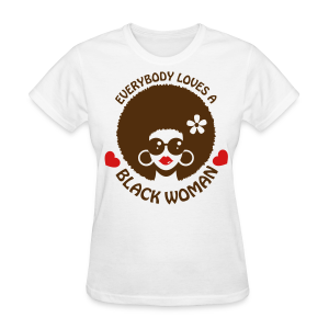 Everybody Loves A Black WOMAN (version 3 - womens tshirt) - Women's T-Shirt