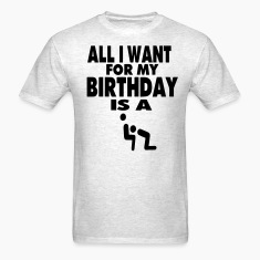ALL I WANT FOR MY BIRTHDAY IS A BLOWJOB T-Shirts