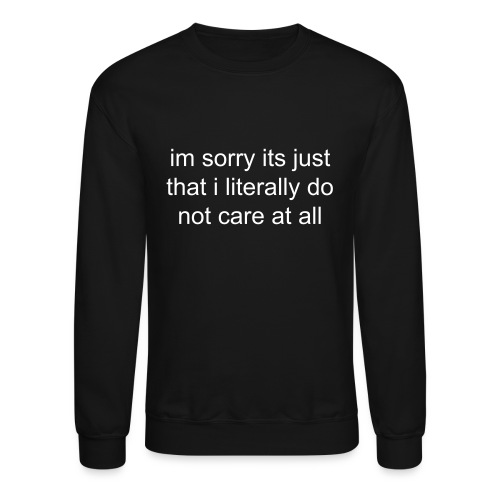 I'm sorry it's just that I literally do not care at all Sweatshirt - Crewneck Sweatshirt