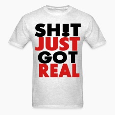 SHIT JUST GOT REAL T-Shirts