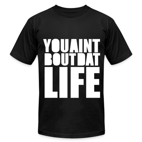 You Ain't Bout Dat Life Tee - Men's Fine Jersey T-Shirt