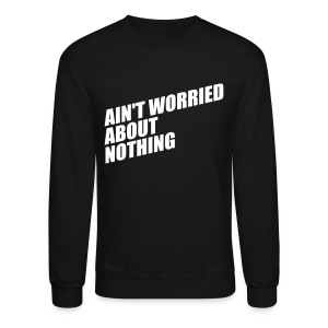 AIN'T WORRIED ABOUT NOTHING Long Sleeve Shirts - Crewneck Sweatshirt