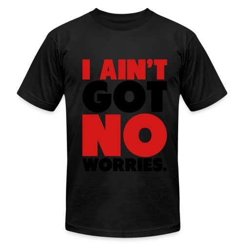 I Ain't Got NO Worries Tee - Men's  Jersey T-Shirt