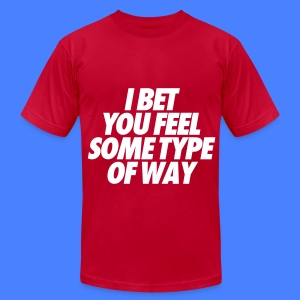 I Bet You Feel Some Type Of Way T-Shirts - Men's T-Shirt by American Apparel