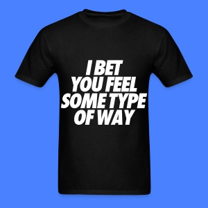 I Bet You Feel Some Type Of Way T-Shirts - Men's T-Shirt
