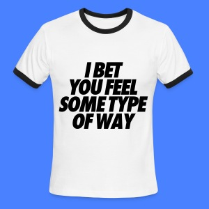 I Bet You Feel Some Type Of Way T-Shirts - Men's Ringer T-Shirt