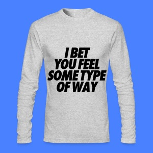 I Bet You Feel Some Type Of Way Long Sleeve Shirts - Men's Long Sleeve T-Shirt by Next Level