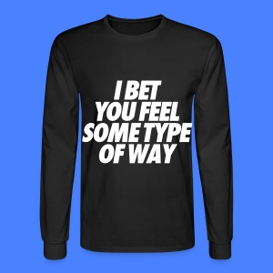 I Bet You Feel Some Type Of Way Long Sleeve Shirts - Men's Long Sleeve T-Shirt