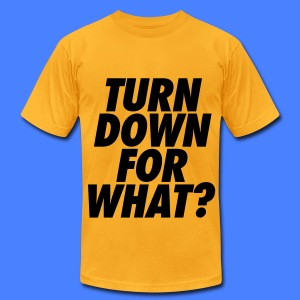 Turn Down For What? T-Shirts - Men's T-Shirt by American Apparel