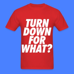 Turn Down For What? T-Shirts - Men's T-Shirt