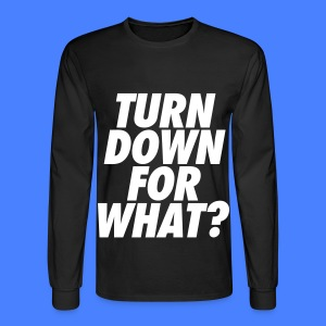 Turn Down For What? Long Sleeve Shirts - Men's Long Sleeve T-Shirt