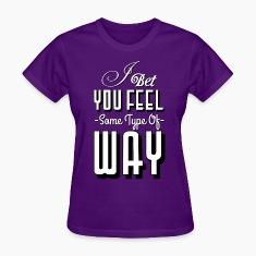 I BET YOU FEEL SOME TYPE OF WAY Women's T-Shirts